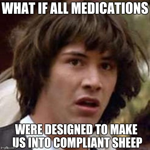 Conspiracy Keanu Meme | WHAT IF ALL MEDICATIONS WERE DESIGNED TO MAKE US INTO COMPLIANT SHEEP | image tagged in memes,conspiracy keanu | made w/ Imgflip meme maker