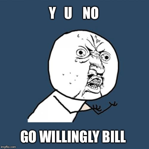 Y U No Meme | Y   U    NO GO WILLINGLY BILL | image tagged in memes,y u no | made w/ Imgflip meme maker