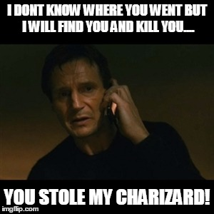 Liam Neeson Taken Meme | I DONT KNOW WHERE YOU WENT BUT I WILL FIND YOU AND KILL YOU.... YOU STOLE MY CHARIZARD! | image tagged in memes,liam neeson taken | made w/ Imgflip meme maker