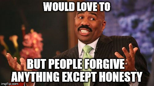 Steve Harvey Meme | WOULD LOVE TO BUT PEOPLE FORGIVE ANYTHING EXCEPT HONESTY | image tagged in memes,steve harvey | made w/ Imgflip meme maker