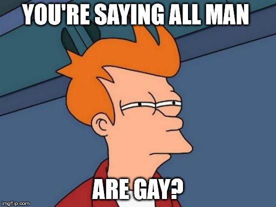 Futurama Fry Meme | YOU'RE SAYING ALL MAN ARE GAY? | image tagged in memes,futurama fry | made w/ Imgflip meme maker