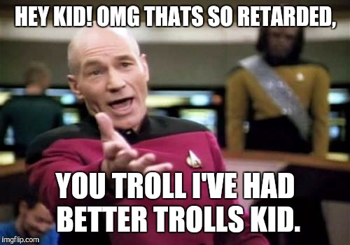 Picard Wtf Meme | HEY KID! OMG THATS SO RETARDED, YOU TROLL I'VE HAD BETTER TROLLS KID. | image tagged in memes,picard wtf | made w/ Imgflip meme maker
