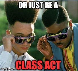 OR JUST BE A CLASS ACT | made w/ Imgflip meme maker