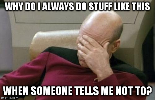 Captain Picard Facepalm Meme | WHY DO I ALWAYS DO STUFF LIKE THIS WHEN SOMEONE TELLS ME NOT TO? | image tagged in memes,captain picard facepalm | made w/ Imgflip meme maker