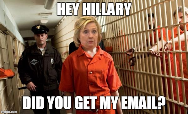 Hillary Jail |  HEY HILLARY; DID YOU GET MY EMAIL? | image tagged in hillary jail | made w/ Imgflip meme maker