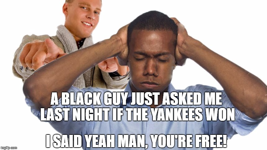 White people be like... |  A BLACK GUY JUST ASKED ME LAST NIGHT IF THE YANKEES WON; I SAID YEAH MAN, YOU'RE FREE! | image tagged in current events,blacklivesmatter,yankees,slavery | made w/ Imgflip meme maker