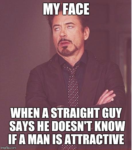 Come on, we all know what's good looking and what's not  |  MY FACE; WHEN A STRAIGHT GUY SAYS HE DOESN'T KNOW IF A MAN IS ATTRACTIVE | image tagged in memes,face you make robert downey jr | made w/ Imgflip meme maker
