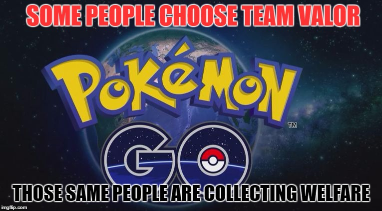 Pokemon Go | SOME PEOPLE CHOOSE TEAM VALOR THOSE SAME PEOPLE ARE COLLECTING WELFARE | image tagged in pokemon go | made w/ Imgflip meme maker