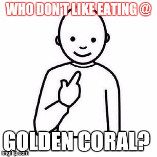 Guess who |  WHO DON'T LIKE EATING @; GOLDEN CORAL? | image tagged in guess who | made w/ Imgflip meme maker