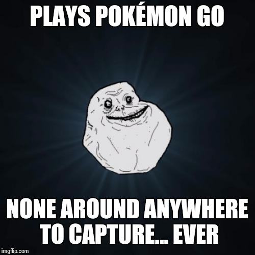 Forever Alone Meme | PLAYS POKÉMON GO NONE AROUND ANYWHERE TO CAPTURE... EVER | image tagged in memes,forever alone | made w/ Imgflip meme maker