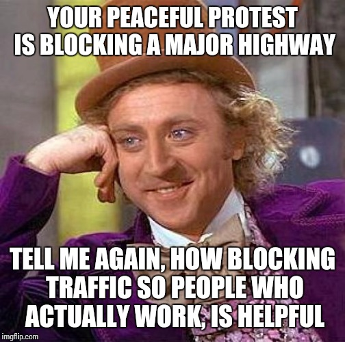 Creepy Condescending Wonka Meme | YOUR PEACEFUL PROTEST IS BLOCKING A MAJOR HIGHWAY TELL ME AGAIN, HOW BLOCKING TRAFFIC SO PEOPLE WHO ACTUALLY WORK, IS HELPFUL | image tagged in memes,creepy condescending wonka | made w/ Imgflip meme maker