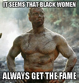 Predator | IT SEEMS THAT BLACK WOMEN ALWAYS GET THE FAME | image tagged in memes,predator | made w/ Imgflip meme maker