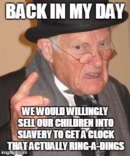 Back In My Day Meme | BACK IN MY DAY WE WOULD WILLINGLY SELL OUR CHILDREN INTO SLAVERY TO GET A CLOCK THAT ACTUALLY RING-A-DINGS | image tagged in memes,back in my day | made w/ Imgflip meme maker