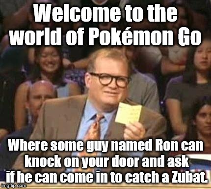 He was from Vermont. When I asked why he was there, he said he lost track of time. I live 55 miles from the Vermont border. | Welcome to the world of Pokémon Go Where some guy named Ron can knock on your door and ask if he can come in to catch a Zubat. | image tagged in drew carey | made w/ Imgflip meme maker