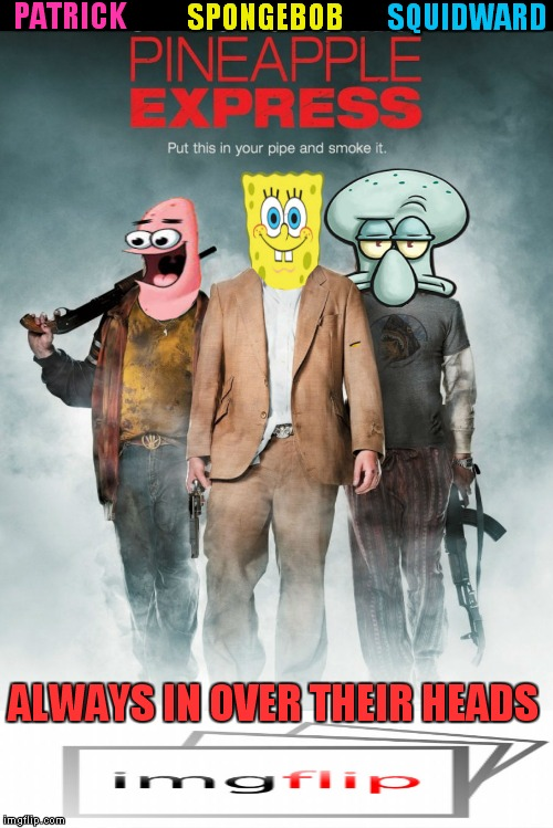 They smoke in a pineapple under the sea... | SPONGEBOB PATRICK SQUIDWARD ALWAYS IN OVER THEIR HEADS | image tagged in spongebob,patrick,squidward,pineapple express | made w/ Imgflip meme maker