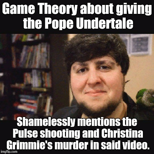 Really, Matpat? Really? |  Game Theory about giving the Pope Undertale; Shamelessly mentions the Pulse shooting and Christina Grimmie's murder in said video. | image tagged in jontron srsly,memes,games,bullshit | made w/ Imgflip meme maker