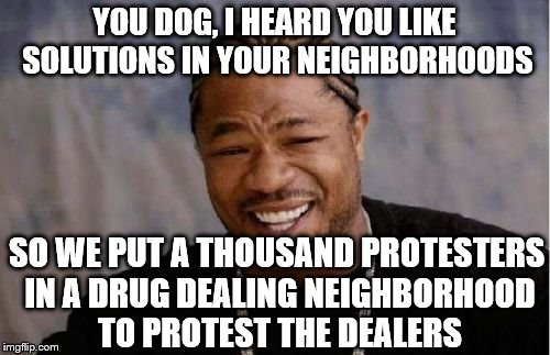 Yo Dawg Heard You Meme | YOU DOG, I HEARD YOU LIKE SOLUTIONS IN YOUR NEIGHBORHOODS SO WE PUT A THOUSAND PROTESTERS IN A DRUG DEALING NEIGHBORHOOD TO PROTEST THE DEAL | image tagged in memes,yo dawg heard you | made w/ Imgflip meme maker