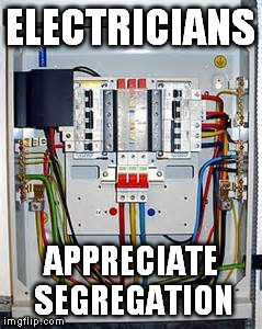 ELECTRICIANS APPRECIATE SEGREGATION | made w/ Imgflip meme maker