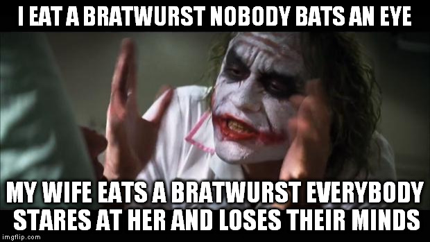 And everybody loses their minds |  I EAT A BRATWURST NOBODY BATS AN EYE; MY WIFE EATS A BRATWURST EVERYBODY STARES AT HER AND LOSES THEIR MINDS | image tagged in memes,and everybody loses their minds | made w/ Imgflip meme maker