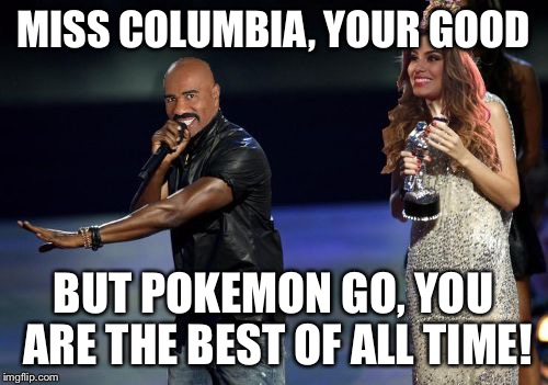 Steve Harvey interrupts | MISS COLUMBIA, YOUR GOOD BUT POKEMON GO, YOU ARE THE BEST OF ALL TIME! | image tagged in steve harvey interrupts | made w/ Imgflip meme maker
