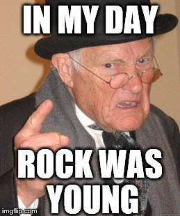 Back In My Day Meme | IN MY DAY ROCK WAS YOUNG | image tagged in memes,back in my day | made w/ Imgflip meme maker