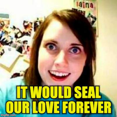 IT WOULD SEAL OUR LOVE FOREVER | made w/ Imgflip meme maker