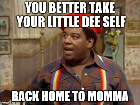 YOU BETTER TAKE YOUR LITTLE DEE SELF BACK HOME TO MOMMA | made w/ Imgflip meme maker