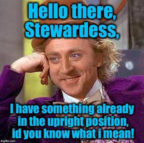 Creepy Condescending Wonka Meme | Hello there, Stewardess, I have something already in the upright position, id you know what i mean! | image tagged in memes,creepy condescending wonka | made w/ Imgflip meme maker