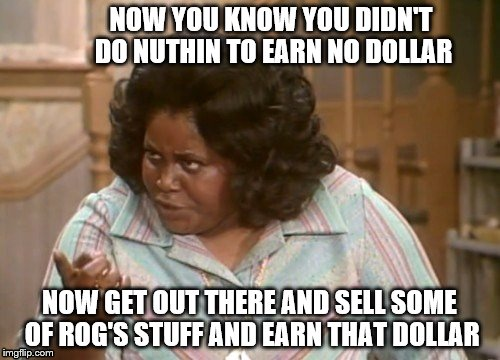 NOW YOU KNOW YOU DIDN'T DO NUTHIN TO EARN NO DOLLAR NOW GET OUT THERE AND SELL SOME OF ROG'S STUFF AND EARN THAT DOLLAR | made w/ Imgflip meme maker