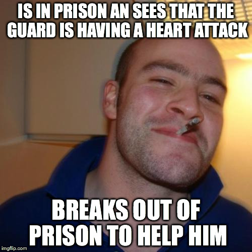 For those prisoners in Texas who did the right things | IS IN PRISON AN SEES THAT THE GUARD IS HAVING A HEART ATTACK BREAKS OUT OF PRISON TO HELP HIM | image tagged in memes,good guy greg | made w/ Imgflip meme maker