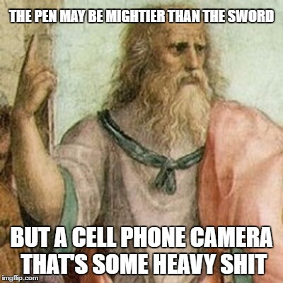 SUDDEN EXPOSURE | THE PEN MAY BE MIGHTIER THAN THE SWORD BUT A CELL PHONE CAMERA THAT'S SOME HEAVY SHIT | image tagged in philosopher,camera,justice,truth | made w/ Imgflip meme maker