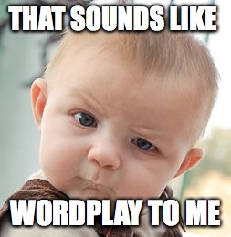THAT SOUNDS LIKE WORDPLAY TO ME | image tagged in memes,skeptical baby | made w/ Imgflip meme maker