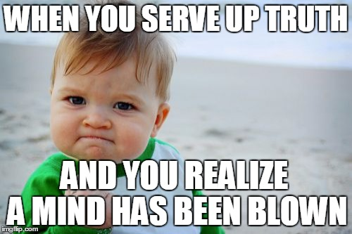 Mind Blown! |  WHEN YOU SERVE UP TRUTH; AND YOU REALIZE A MIND HAS BEEN BLOWN | image tagged in memes,success kid original | made w/ Imgflip meme maker