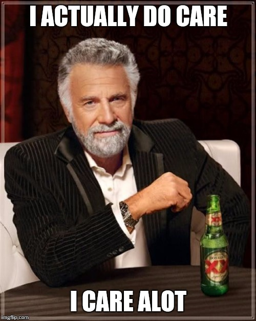 The Most Interesting Man In The World Meme | I ACTUALLY DO CARE I CARE ALOT | image tagged in memes,the most interesting man in the world | made w/ Imgflip meme maker