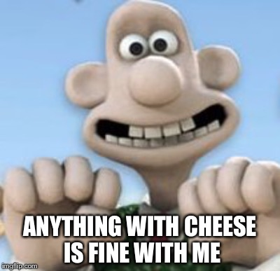 ANYTHING WITH CHEESE IS FINE WITH ME | made w/ Imgflip meme maker
