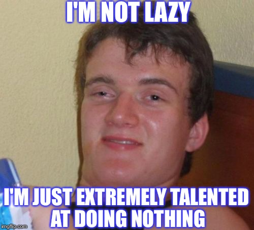10 Guy Meme |  I'M NOT LAZY; I'M JUST EXTREMELY TALENTED AT DOING NOTHING | image tagged in memes,10 guy,laziness | made w/ Imgflip meme maker