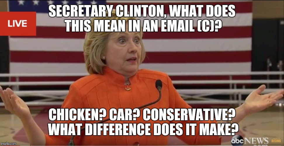 Hillary Clinton IDK |  SECRETARY CLINTON, WHAT DOES THIS MEAN IN AN EMAIL (C)? CHICKEN? CAR? CONSERVATIVE? WHAT DIFFERENCE DOES IT MAKE? | image tagged in hillary clinton idk | made w/ Imgflip meme maker