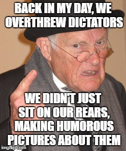 Back In My Day Meme | BACK IN MY DAY, WE OVERTHREW DICTATORS WE DIDN'T JUST SIT ON OUR REARS, MAKING HUMOROUS PICTURES ABOUT THEM | image tagged in memes,back in my day | made w/ Imgflip meme maker