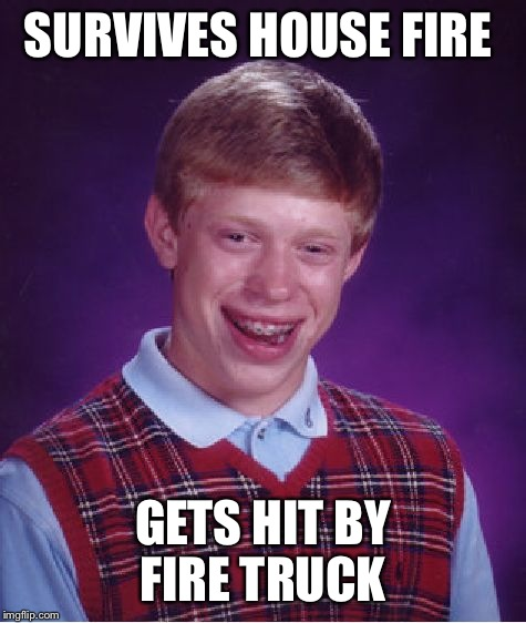 Bad Luck Brian Meme | SURVIVES HOUSE FIRE GETS HIT BY FIRE TRUCK | image tagged in memes,bad luck brian | made w/ Imgflip meme maker