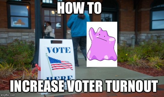 HOW TO INCREASE VOTER TURNOUT | HOW TO INCREASE VOTER TURNOUT | image tagged in pokemon go,voting,election 2016,ditto,pokemon,politics | made w/ Imgflip meme maker