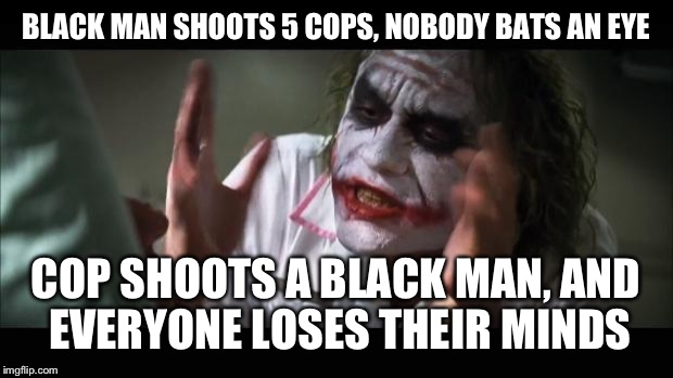 After watching the very unbalanced media coverage of both events, and the public reaction, this thought came to mind. | BLACK MAN SHOOTS 5 COPS, NOBODY BATS AN EYE COP SHOOTS A BLACK MAN, AND EVERYONE LOSES THEIR MINDS | image tagged in memes,and everybody loses their minds | made w/ Imgflip meme maker