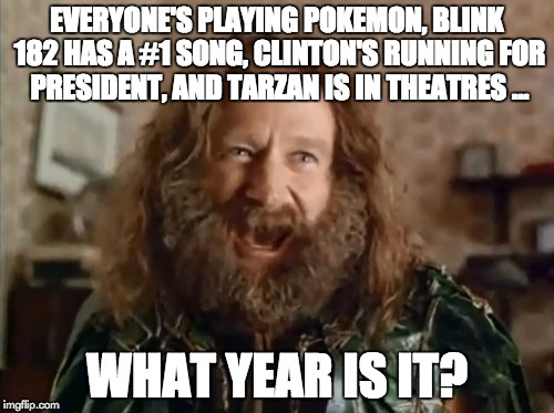 What year is it (credit to @connahomie) | EVERYONE'S PLAYING POKEMON, BLINK 182 HAS A #1 SONG, CLINTON'S RUNNING FOR PRESIDENT, AND TARZAN IS IN THEATRES ... WHAT YEAR IS IT? | image tagged in memes,what year is it | made w/ Imgflip meme maker