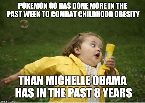 Chubby Bubbles Girl Meme | POKEMON GO HAS DONE MORE IN THE PAST WEEK TO COMBAT CHILDHOOD OBESITY THAN MICHELLE OBAMA HAS IN THE PAST 8 YEARS | image tagged in memes,chubby bubbles girl | made w/ Imgflip meme maker