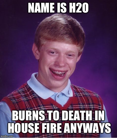 Bad Luck Brian Meme | NAME IS H2O BURNS TO DEATH IN HOUSE FIRE ANYWAYS | image tagged in memes,bad luck brian | made w/ Imgflip meme maker