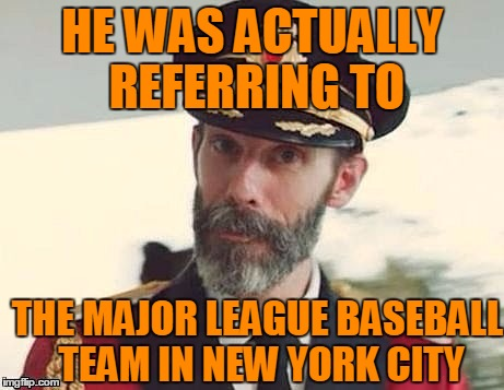 Captain Obvious | HE WAS ACTUALLY REFERRING TO THE MAJOR LEAGUE BASEBALL TEAM IN NEW YORK CITY | image tagged in captain obvious | made w/ Imgflip meme maker