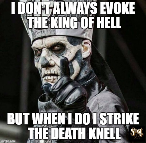 the most interesting papa in the world | I DON'T ALWAYS EVOKE THE KING OF HELL BUT WHEN I DO I STRIKE THE DEATH KNELL | image tagged in papa emeritus ii,ghost,ghost bc,the most interesting man in the world | made w/ Imgflip meme maker
