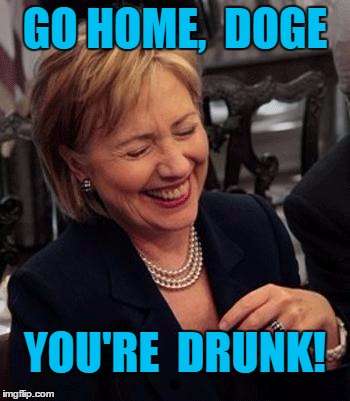 Hillary LOL | GO HOME,  DOGE YOU'RE  DRUNK! | image tagged in hillary lol | made w/ Imgflip meme maker