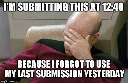 Captain Picard Facepalm Meme | I'M SUBMITTING THIS AT 12:40 BECAUSE I FORGOT TO USE MY LAST SUBMISSION YESTERDAY | image tagged in memes,captain picard facepalm | made w/ Imgflip meme maker