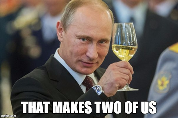 Putin Cheers | THAT MAKES TWO OF US | image tagged in putin cheers | made w/ Imgflip meme maker