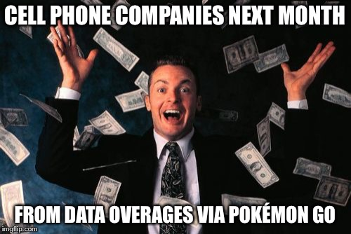 Money Man | CELL PHONE COMPANIES NEXT MONTH FROM DATA OVERAGES VIA POKÉMON GO | image tagged in memes,money man | made w/ Imgflip meme maker